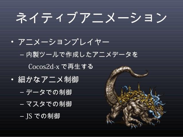 ネイティブアニメーション  • アニメーションプレイヤー  – 内製ツールで作成したアニメデータを   Cocos2d-xで再生する  • 細かなアニメ制御  – データでの制御  – マスタでの制御  – JSでの制御