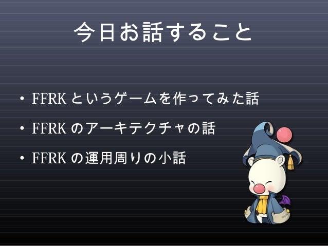 今日お話すること  • FFRKというゲームを作ってみた話  • FFRKのアーキテクチャの話  • FFRKの運用周りの小話