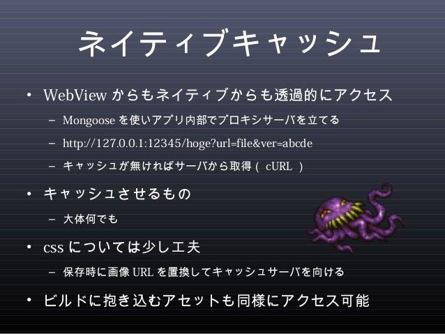 ネイティブキャッシュ  • WebViewからもネイティブからも透過的にアクセス  – Mongoose を使いアプリ内部でプロキシサーバを立てる  – http://127.0.0.1:12345/hoge?url=file&ver=abcd...