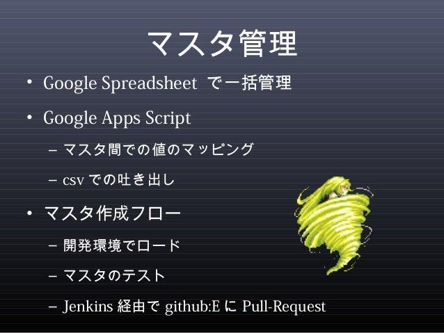マスタ管理  • Google Spreadsheet で一括管理  • Google Apps Script  – マスタ間での値のマッピング  – csvでの吐き出し  • マスタ作成フロー  – 開発環境でロード  – マスタのテスト  ...