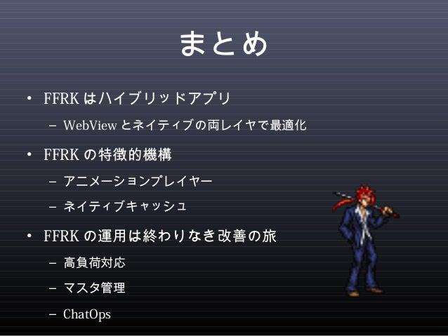 まとめ  • FFRKはハイブリッドアプリ  – WebViewとネイティブの両レイヤで最適化  • FFRKの特徴的機構  – アニメーションプレイヤー  – ネイティブキャッシュ  • FFRKの運用は終わりなき改善の旅  – 高負荷対応 ...