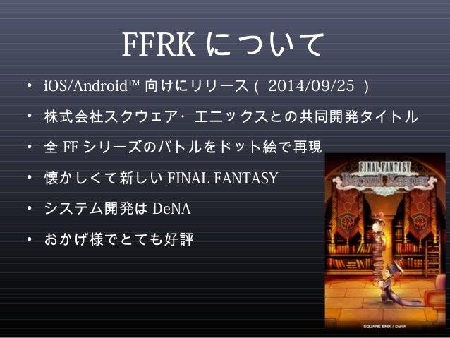 FFRKについて  • iOS/Android™向けにリリース(2014/09/25)  • 株式会社スクウェア・エニックスとの共同開発タイトル  • 全FFシリーズのバトルをドット絵で再現  • 懐かしくて新しいFINAL FANTASY  ...
