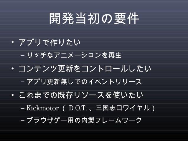 開発当初の要件  • アプリで作りたい  – リッチなアニメーションを再生  • コンテンツ更新をコントロールしたい  – アプリ更新無しでのイベントリリース  • これまでの既存リソースを使いたい  – Kickmotor(D.O.T.、三国...