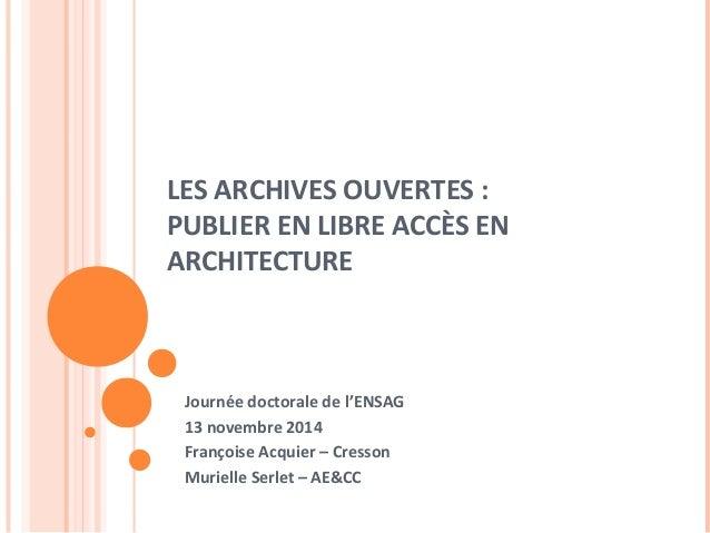 LES ARCHIVES OUVERTES :  PUBLIER EN LIBRE ACCÈS EN  ARCHITECTURE  Journée doctorale de l'ENSAG  13 novembre 2014  François...
