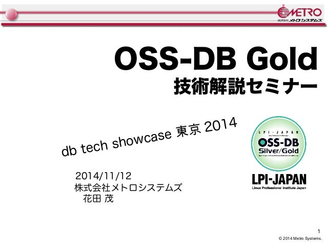 OSS-DB Gold  技術解説セミナー  1  © 2014 Metro Systems.  db tech showcase 東京 2014  2014/11/12  株式会社メトロシステムズ   花田 茂