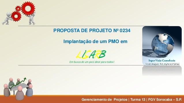 PROPOSTA DE PROJETO Nº 0234  Implantação de um PMO em  Gerenciamento de Projetos | Turma 13 | FGV Sorocaba –S.P.  Em busca...