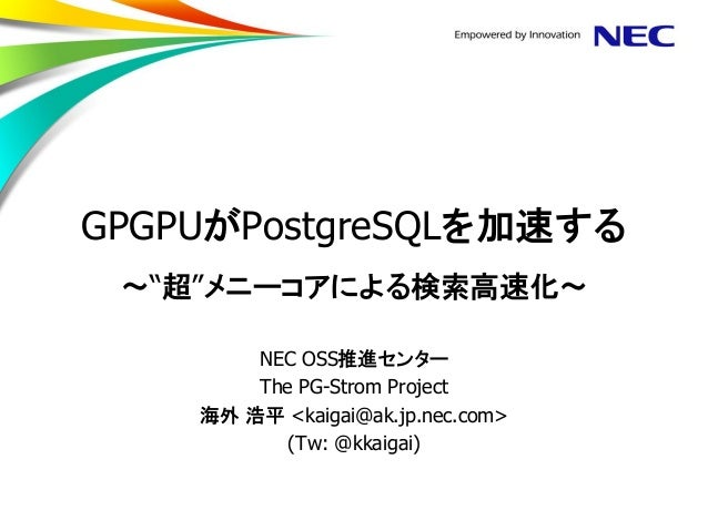 "GPGPUがPostgreSQLを加速する ~""超""メニーコアによる検索高速化~  NEC OSS推進センター  The PG-Strom Project  海外 浩平 <kaigai@ak.jp.nec.com>  (Tw: @kkaigai)"