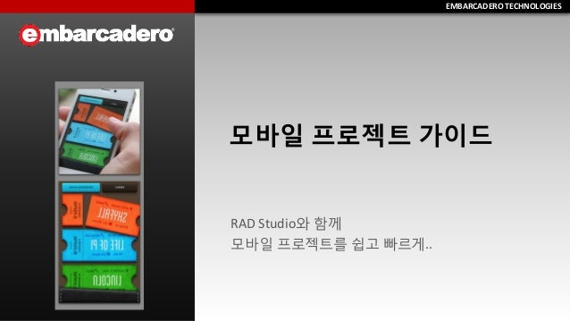 EMBARCADERO TECHNOLOGIES  EMBARCADERO TECHNOLOGIES  모바일 프로젝트 가이드  RAD Studio와 함께  모바일 프로젝트를 쉽고 빠르게..