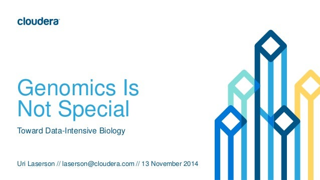 Genomics Is Not Special Uri Laserson // laserson@cloudera.com // 13 November 2014 Toward Data-Intensive Biology