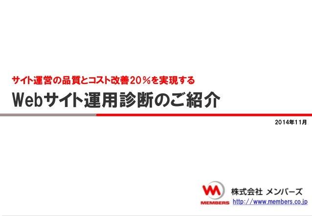サイト運営の品質とコスト改善20%を実現する  Webサイト運用診断のご紹介  2014年11月  http://www.members.co.jp