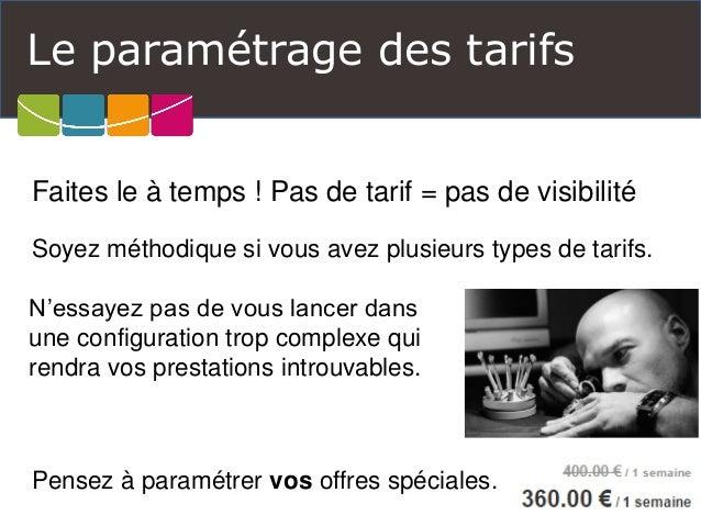 Le paramétrage des tarifs  Faites le à temps ! Pas de tarif = pas de visibilité  Soyez méthodique si vous avez plusieurs t...
