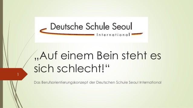 """""""Auf einem Bein steht es  sich schlecht!""""  Das Berufsorientierungskonzept der Deutschen Schule Seoul International  1"""