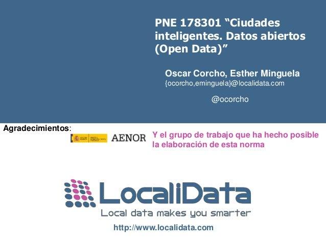 "PNE 178301 ""Ciudades  inteligentes. Datos abiertos  (Open Data)""  Oscar Corcho, Esther Minguela  {ocorcho,eminguela}@local..."