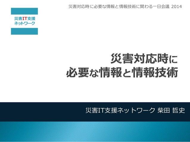 災害IT支援ネットワーク 柴田 哲史  災害対応時に必要な情報と情報技術に関わる一日会議 2014