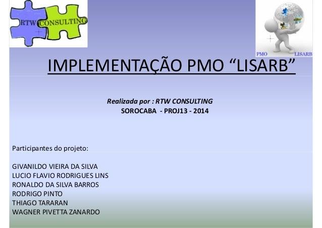 """IMPLEMENTAÇÃO PMO """"LISARB""""IMPLEMENTAÇÃO PMO """"LISARB"""" Participantes do projeto: Realizada por : RTW CONSULTING SOROCABA - P..."""