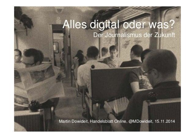 Alles digital oder was? Der Journalismus der Zukunft Martin Dowideit, Handelsblatt Online, @MDowideit, 15.11.2014