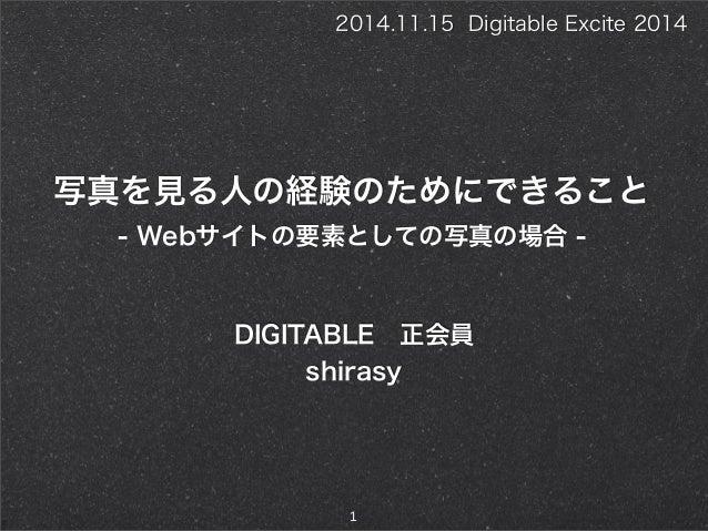 写真を見る人の経験のためにできること DIGITABLE正会員 shirasy 1 2014.11.15 Digitable Excite 2014 - Webサイトの要素としての写真の場合 -