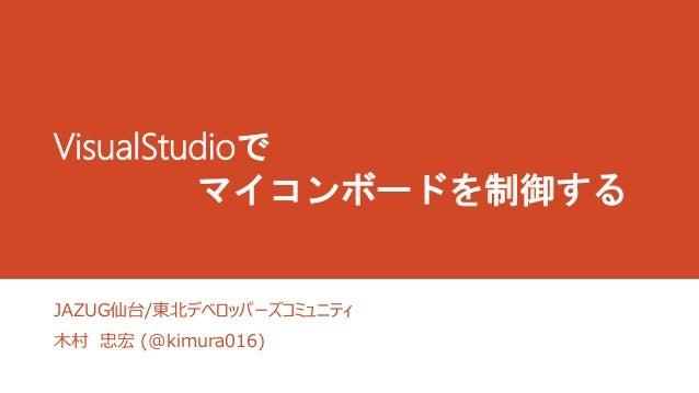 VisualStudioで  マイコンボードを制御する  JAZUG仙台/東北デベロッパーズコミュニティ  木村忠宏(@kimura016)