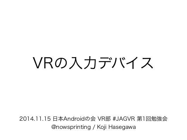 VRの入力デバイス 2014.11.15 日本Androidの会 VR部 #JAGVR 第1回勉強会 @nowsprinting / Koji Hasegawa