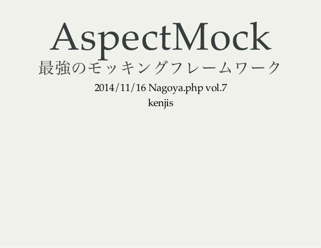 AspectMock 最強のモッキングフレームワーク 2014/11/16 Nagoya.php vol.7 kenjis