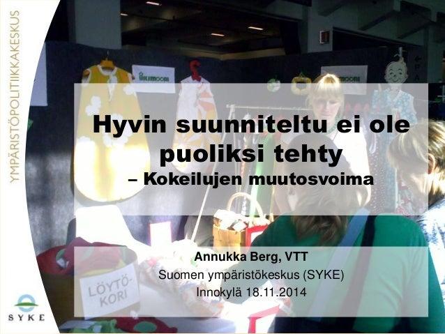 Hyvin suunniteltu ei ole  puoliksi tehty  – Kokeilujen muutosvoima  Annukka Berg, VTT  Suomen ympäristökeskus (SYKE)  Inno...