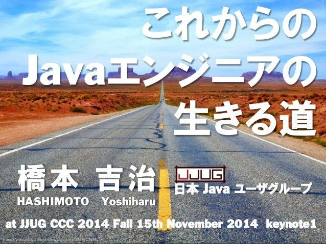"""橋本 吉治 at JJUG CCC 2014 Fall 15th November 2014 keynote1 日本 Java ユーザグループ HASHIMOTO Yoshiharu これからの Javaエンジニアの 生きる道 h""""ps:/..."""