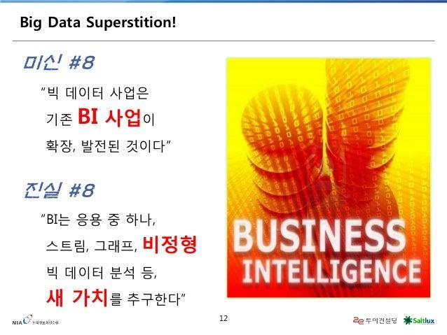 """12  Big Data Superstition!  """"빅 데이터 사업은  기존 BI 사업이  확장, 발전된 것이다""""  미신 #8  """"BI는 응용 중 하나,  스트림, 그래프, 비정형 빅 데이터 분석 등,  새 가치를 추구..."""