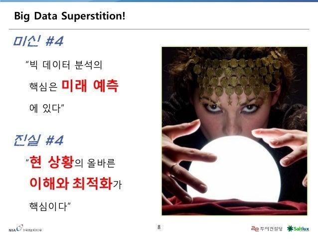 "8  Big Data Superstition!  ""빅 데이터 분석의  핵심은 미래 예측  에 있다""  미신 #4  ""현 상황의 올바른  이해와 최적화가  핵심이다""  진실 #4"