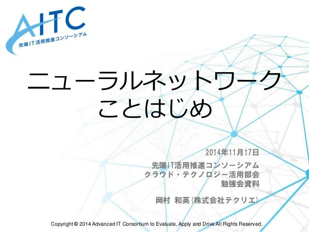 Copyright ©2014 Advanced IT Consortium to Evaluate, Apply and Drive All Rights Reserved.  ニューラルネットワーク ことはじめ  2014年11月17日  ...