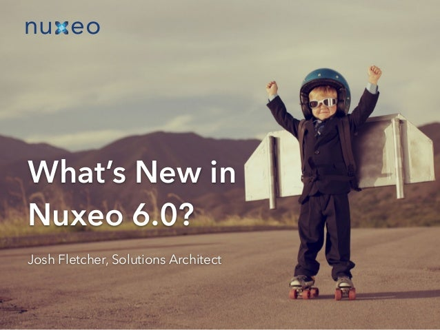 What's New in  Nuxeo 6.0?  Josh Fletcher, Solutions Architect