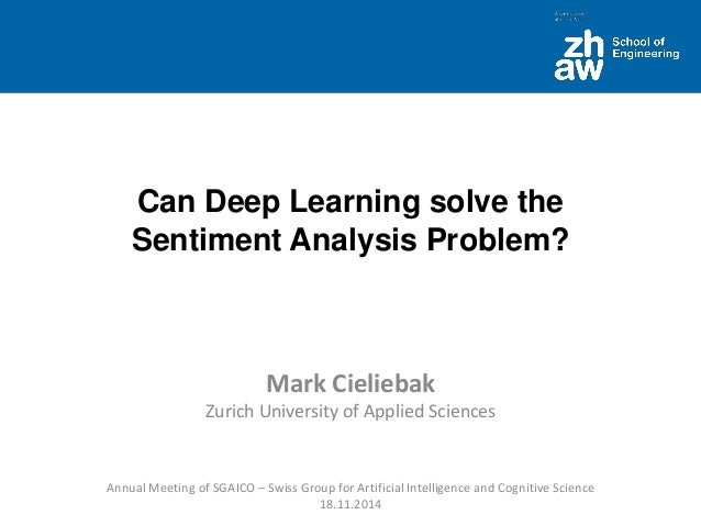 Can Deep Learning solve the Sentiment Analysis Problem?  Mark CieliebakZurichUniversity ofApplied Sciences  Annual Meeting...