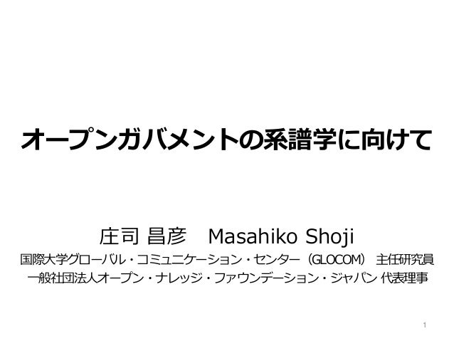 オープンガバメントの系譜学に向けて  庄司昌彦Masahiko Shoji  国際大学グローバル・コミュニケーション・センター(GLOCOM) 主任研究員  一般社団法人オープン・ナレッジ・ファウンデーション・ジャパン代表理事  1