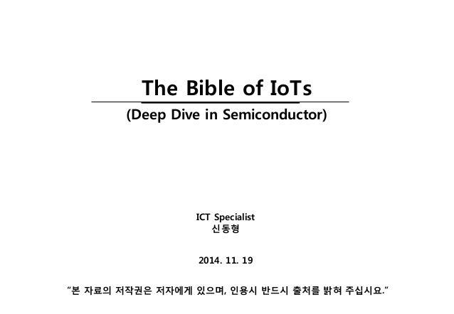 """2014. 11. 19  ICT Specialist  신동형  """"본자료의저작권은저자에게있으며, 인용시반드시출처를밝혀주십시요.""""  The Bible of IoTs  (Deep Dive in Semiconductor)"""