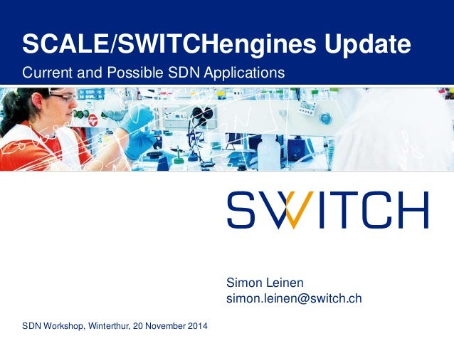 SCALE/SWITCHengines Update  Current and Possible SDN Applications  SDN Workshop, Winterthur, 20 November 2014  Simon Leine...