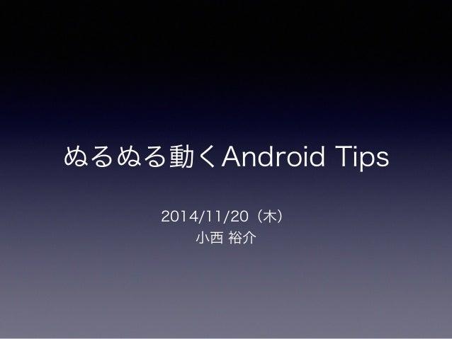 ぬるぬる動くAndroid Tips  2014/11/20(木)  小西 裕介