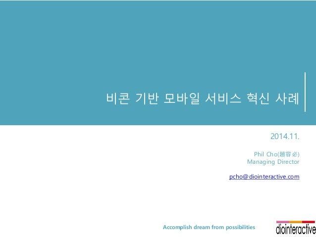비콘 기반 모바일 서비스 혁신 사례 2014.11. Phil Cho(趙容必) Managing Director pcho@diointeractive.com Accomplish dream from possibilities