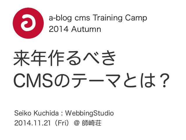 a-blog cms Training Camp  2014 Autumn  来年作るべき  CMSのテーマとは?  Seiko Kuchida : WebbingStudio  2014.11.21(Fri) @ 師崎荘