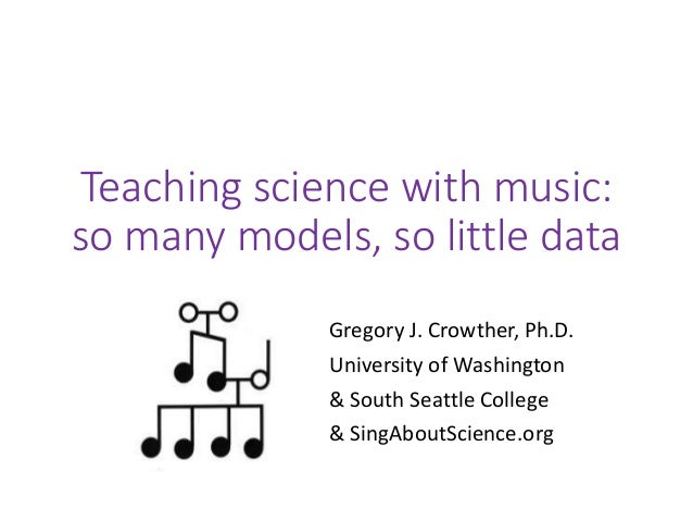 Teaching science with music: so many models, so little data Gregory J. Crowther, Ph.D. University of Washington & South Se...