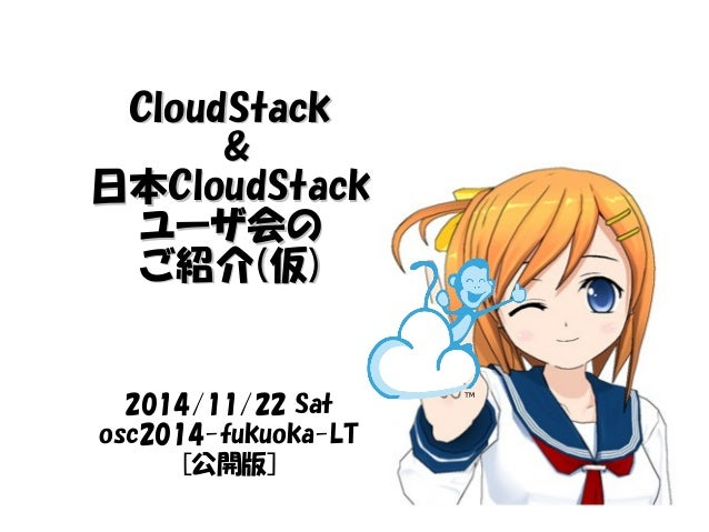 CClloouuddSSttaacckk  &&  日本CClloouuddSSttaacckk  ユーザ会の ご紹介((仮))  2014/11/22 Sat  osc2014-fukuoka-LT  [公開版]