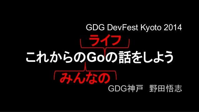 GDG DevFest Kyoto 2014  䝷䜲䝣  䛣䜜䛛䜙䛾Go䛾ヰ䜢䛧䜘䛖  䜏䜣䛺䛾  GDG⚄ᡞ䚷㔝⏣ᝅᚿ