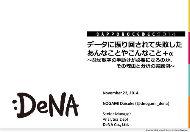 データに振り回されて失敗した  あんなことやこんなこと+α  ~なぜ数字の手助けが必要になるのか、  その理由と分析の実践例~  Copyright (C) 2014 DeNA Co.,Ltd. All Rights Reserved.  No...