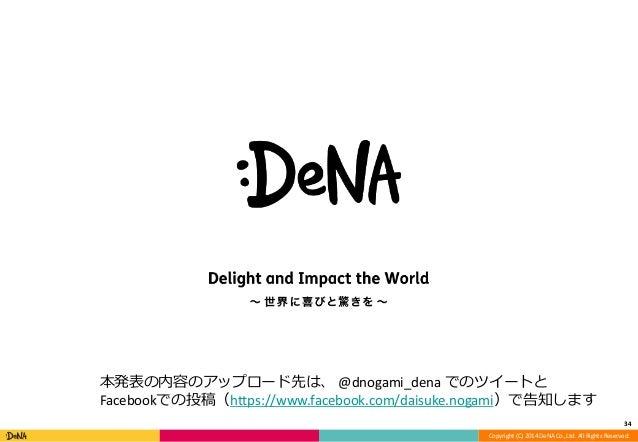34  本発表の内容のアップロード先は、@dnogami_dena でのツイートと  Facebookでの投稿(https://www.facebook.com/daisuke.nogami)で告知します  Copyright (C) 2014...
