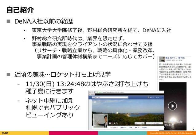 Copyright (C) 2014 DeNA Co.,Ltd. All Rights Reserved.  自己紹介   DeNA入社以前の経歴  • 東京大学大学院修了後、野村総合研究所を経て、DeNAに入社  • 野村総合研究所時代は、...