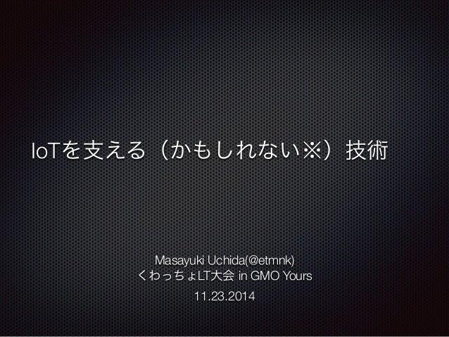 IoTを支える(かもしれない※)技術  Masayuki Uchida(@etmnk)  くわっちょLT大会 in GMO Yours  11.23.2014
