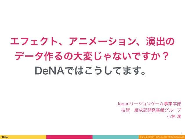 1  エフェクト、アニメーション、演出の  データ作るの大変じゃないですか?  DeNAではこうしてます。  Japanリージョンゲーム事業本部  技術・編成部開発基盤グループ  小林 潤  Copyright (C) 2014 DeNA Co...