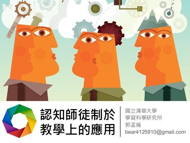 認知師徒制於  教學上的應用  國立清華大學  學習科學研究所  郭孟倫  bear4125910@gmail.com