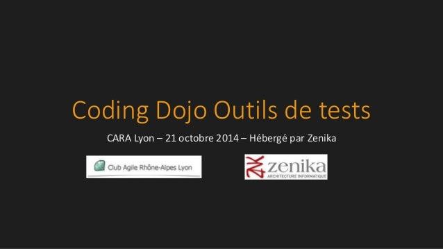 Coding Dojo Outils de tests CARA Lyon – 21 octobre 2014 – Hébergé par Zenika