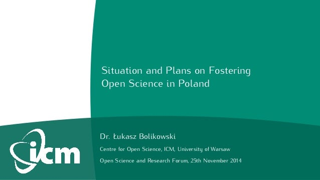 Situation and Plans on Fostering  Open Science in Poland  Dr. Łukasz Bolikowski  Centre for Open Science, ICM, University ...