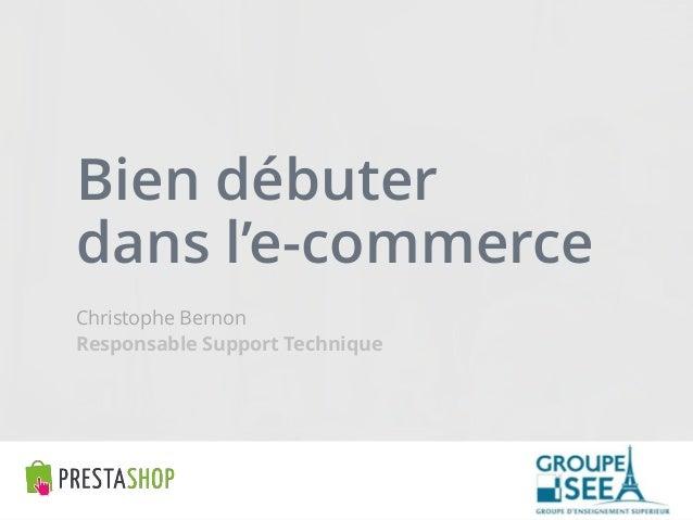 Bien débuter dans l'e-commerce  Christophe Bernon  Responsable Support Technique