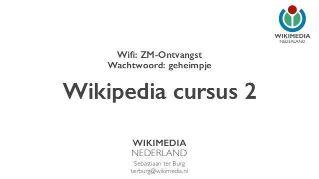 NEDERLAND  Wifi: ZM-Ontvangst  Wachtwoord: geheimpje  Wikipedia cursus 2  WIKIMEDIA  NEDERLAND  Sebastiaan ter Burg  terbu...